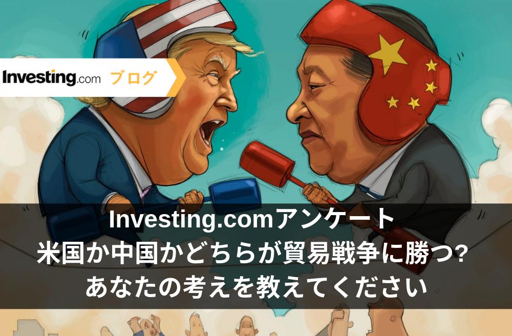 Investing.comアンケート: 米国か中国かどちらが貿易戦争に勝つ? 当社の質問にお答えください。