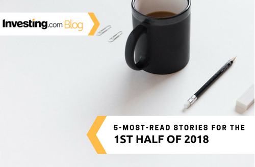 Investing.com's 5-Most-Read Stories for the 1st Half of 2018